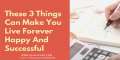 These-3-Things-Can-Make-You-Live-Forever-Happy-And-Successful