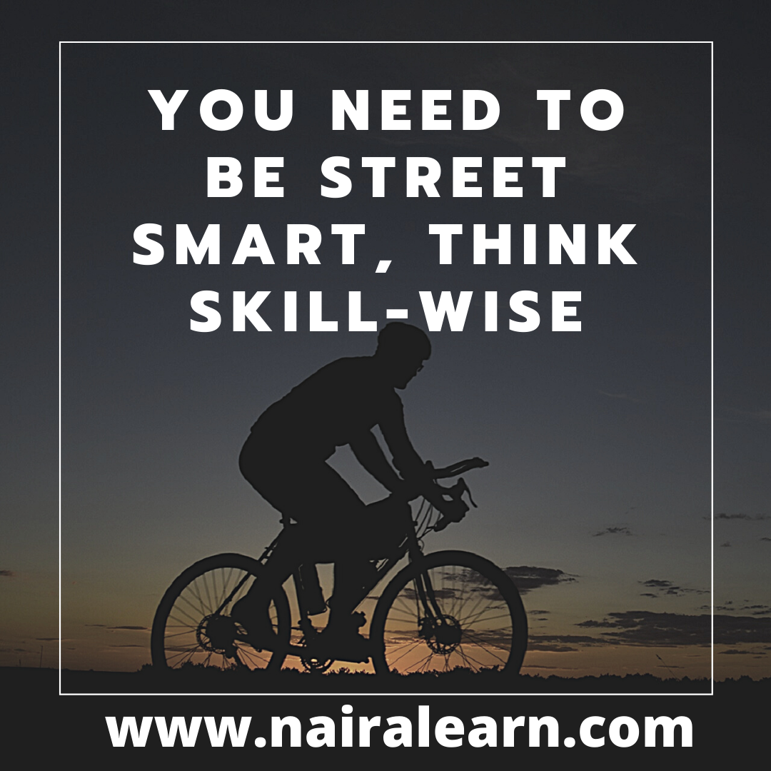 You need to be street smart, Think Skill-wise
