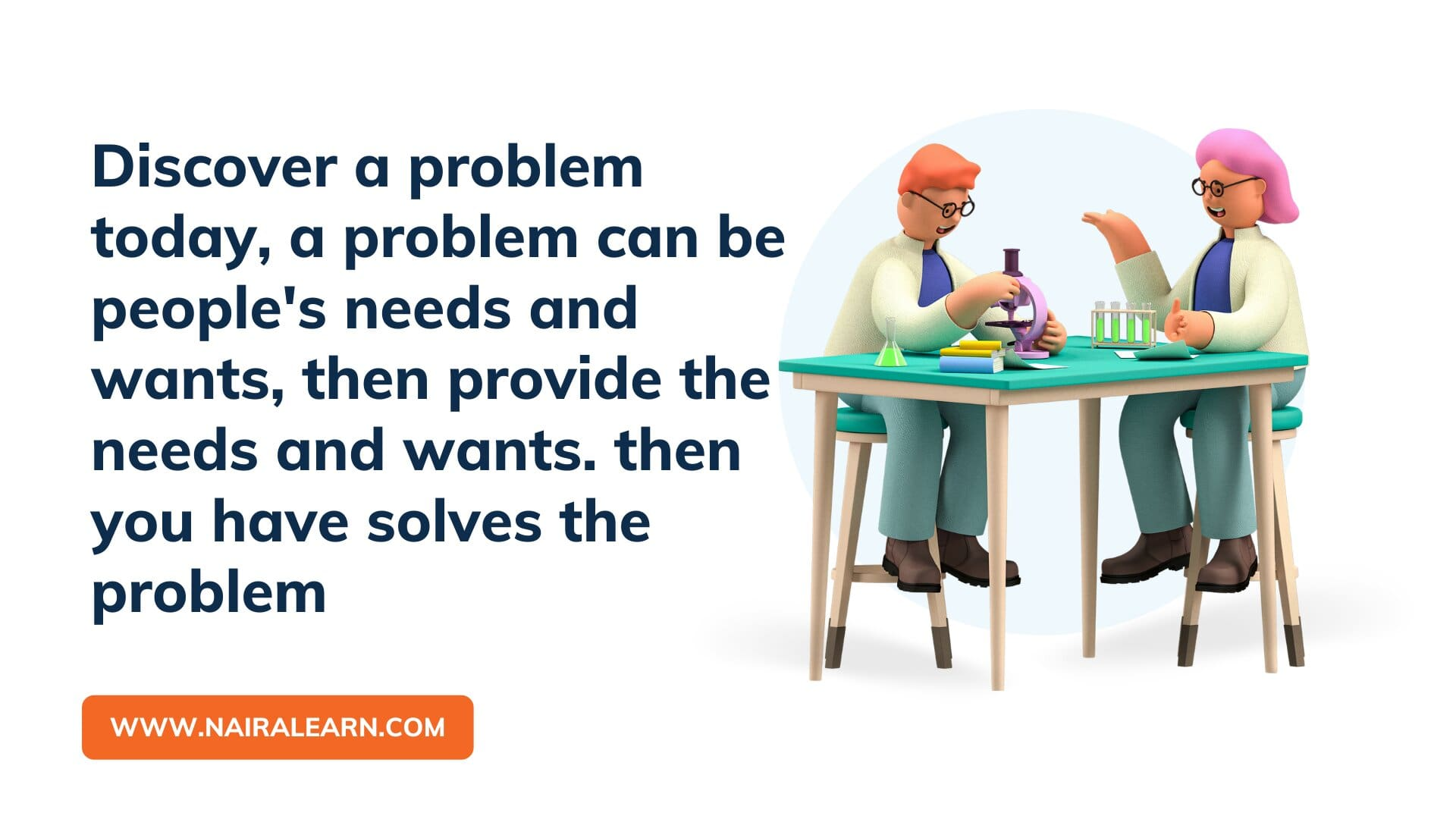 Discover a problem today, a problem can be people's needs and wants, then provide the needs and wants. then you have solves the problem